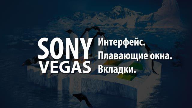 Интерфейс. Плавающие окна. Вкладки. Sony Vegas